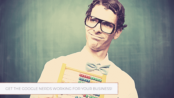 Get the Google Nerds Working for YOUR Business!